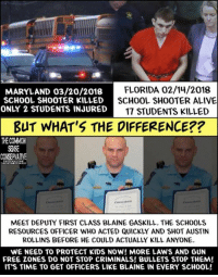 Alive, Memes, and School: MARYLAND 03/20/2018  SCHOOL SHOOTER KILLED  ONLY 2 STUDENTS INJURED  FLORIDA 02/14/2018  SCHOOL SHOOTER ALIVE  17 STUDENTS KILLED  BUT WHAT'S THE DIFFERENCE??  THE COMWOH  SEMSE  MEET DEPUTY FIRST CLASS BLAINE GASKILL. THE SCHOOLS  RESOURCES OFFICER WHO ACTED QUICKLY AND SHOT AUSTIN  ROLLINS BEFORE HE COULD ACTUALLY KILL ANYONE.  WE NEED TO PROTECT KIDS NOW! MORE LAWS AND GUN  FREE ZONES DO NOT STOP CRIMINALS! BULLETS STOP THEM!  IT'S TIME TO GET OFFICERS LIKE BLAINE IN EVERY SCHOOL! School Shooter was just put down in Maryland with a bullet. It's time to use some common sense here people!