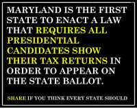 Presidential Candidates: MARYLAND IS THE FIRST  STATE TO ENACT A LAW  THAT REQUIRES ALL  PRESIDENTIAL  CANDIDATES SHOW  THEIR TAX RETURNS IN  ORDER TO APPEAR ON  THE STATE BALLOT.  SHARE IF YOU THINK EVERY STATE SHOULD