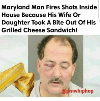 Memes, Maryland, and 🤖: Maryland Man Fires Shots Inside  House Because His Wife Or  Daughter Took A Bite Out of His  Grilled Cheese Sandwich!  mwhiphop @Regrann from @angie.instafool - I swear I don't blame him, grill cheese sammiches are LIFE...but somebody fought back...how he get that black eye tho😂@Dagenius_Jay33 Dagenius_Jay33 ( •_•) ∫\ \____( •_•) _∫∫ _∫∫ɯ \ \ dageniuscomedy jay funny reblog retweet follow follow followme followers follower nyc newyork queensnyc nycqueens nycbrooklyn followhim lmao comment comments commentbelow popular instagood iphonesia nyc instamood picoftheday bestoftheday
