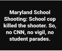 cnn.com, Memes, and School: Maryland School  Shooting: School cop  killed the shooter. So,  no CNN, no vigil, no  student parades.