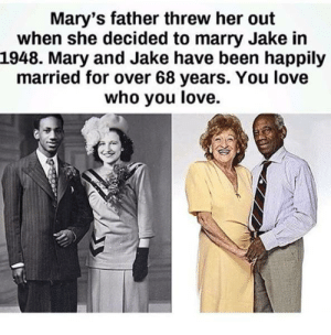 Love, Been, and Her: Mary's father threw her out  when she decided to marry Jake in  1948. Mary and Jake have been happily  married for over 68 years. You love  who you love. You love who you love
