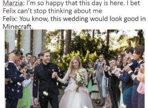 A meme for the bride and groom.: Marzia: I'm so happy that this day is here. I bet  Felix can't stop thinking about me  Felix: You know, this wedding would look good in  Minecraft A meme for the bride and groom.