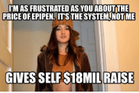 MAS FRUSTRATED ASYOU ABOUTTHE  PRICE OFEPIPEN, ITS THE SYSTEMA NOTIME  GIVESSELFS18MIL RAISE The CEO of Mylan, Heather Bresch, has 18 million reasons to be as frustrated as you.
