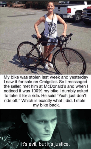 "Craigslist, McDonalds, and Saw: MAS  My bike was stolen last week and yesterday  I saw it for sale on Craigslist. So I messaged  the seller, met him at McDonald's and when  noticed it was 100% my bike I dumbly asked  to take it for a ride. He said ""Yeah just don't  ride off."" Which is exactly what I did. I stole  my bike back.  It's evil, but it's justice. Just was served"