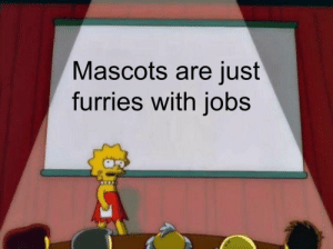 Memes, True, and Tumblr: Mascots are just  furries with jobs 30-minute-memes:True if bigMaybe so..