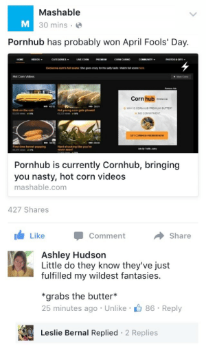Nasty, Pornhub, and Videos: Mashable  30 mins .  Pornhub has probably won April Fools' Day.  IDEOS  LM CORN  CORN CASINO  PHOTOS &GFS  Exclusive conrs han scene she goes ơay ty his saty taste  ,ta scere here  Hot Com Videos  Corn hub  НО 4512  но 3001  WHY IS CORNHUB PREMIUM BUTTER  A NO COMMITMENT  Slob on the cob  Hot young com gets plowed  HO 3431  ND 0900  First time kernel popping  Hard shucking like you've  never seen  Pornhub is currently Cornhub, bringing  you nasty, hot corn videos  mashable.com  427 Shares  LikeComment  Share   Ashley Hudson  Little do they know they've just  fulfilled my wildest fantasies.  *grabs the butter*  25 minutes ago Unlike  86 Reply  Leslie Bernal Replied 2 Replies