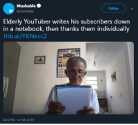 Notebook, Http, and Wholesome: Mashable  @mashable  Follow  Elderly YouTuber writes his subscribers down  in a notebook, then thanks them individually  trib.al/YKNecc2  4:16 PM- 4 Feb 2019 wholesome youtuber via /r/wholesomememes http://bit.ly/2WzWRtc
