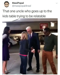 Funny, Kids, and Relatable: MasiPopal  @masipopal4real  That one uncle who goes up to the  kids table trying to be relatable  WRONG Heyyyyy fellow kids, who got the most achievements in fork knife?