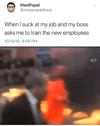 Funny, Train, and Asks: MasiPopal  @masipopal4real  When lsuck at my job and my boss  asks me to train the new employees  10/19/18, 9:06 PM I got this