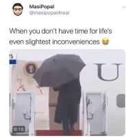 That abandonment though: MasiPopal  @masipopal4real  When you don't have time for life's  even slightest inconveniences  0:15 That abandonment though