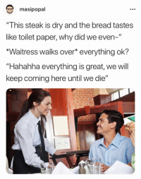 """Irl, Me IRL, and Bread: masipopal  """"This steak is dry and the bread tastes  like toilet paper, why did we even-""""  *Waitress walks over* everything ok?  """"Hahahha everything is great, we will  keep coming here until we die""""  MasiPopal"""