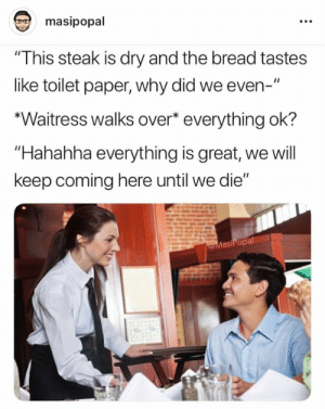 """Irl, Me IRL, and Bread: masipopal  """"This steak is dry and the bread tastes  like toilet paper, why did we even-""""  *Waitress walks over* everything ok?  Hahahha everything is great, we will  keep coming here until we die""""  eMasiPopal me irl"""