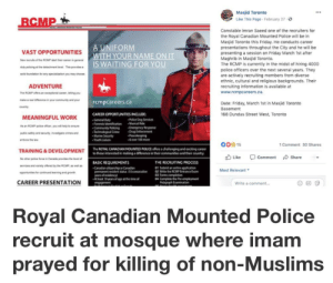 Crime, Friday, and Police: Masjid Toronto  Like This Page February 27-  Constable Imran Saeed one of the recruiters for  the Royal Canadian Mounted Police will be in  Masjid Toronto this Friday. He conducts career  presentations throughout the City and he will be  VAST OPPORTUNITIES  NA  presenting a session on Friday March 1st after  Maghrib in Masjid Toronto.  The RCMP is currently in the midst of hiring 4000  police officers over the next several years. They  are actively recruiting members from diverse  ethnic, cultural and religious backgrounds. Their  recruiting information is available at  www.rcmpcareers.ca.  WAI  ADVENTURE  The RCMP offers anexceptonal career, eing you  rcmpcareers.ca  Oate: Friday, March 1st in Masjid Toronto  Basement  168 Dundas Street West, Toronto  CAREER OPPORTUNITIES INCLUDE  General Duty  Forensic Identcation Munical Ride  .communityPoking . ency Response  Technological Crime Drug Enfoncement  MEANINGFUL WORK  Police Dog Services  Marine Seounity  &over 100more  0o15  1 Comment 30 Shares  The ROYAL CANADIAN MOUNTED POLICE offers a challenging and exoiting caneer  to those interested in making a difference in their communidies and their country  TRAINING&DEVELOPMENT  Like  Comment  share  Noether polce  ce  Canada prevides the level ef  BASIC REQUIREMENTS  Carudian oiconship or Canudian  permunent sesident itabus (10 consecutive  years of residency  At leas 19 years of age t the sime o  THE RECRUITING PROCESS  01 Subnit an online application  03 Fomms completion  Most Relevant ▼  02 White the RCMP Entrance Exar  CAREER PRESENTATION  Write a comment...  Royal Canadian Mounted Police  recruit at mosque where imam  prayed for killing of non-Muslims Straight White Males Need Not Apply