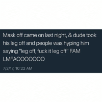 """Dude, Fam, and Memes: Mask off came on last night, & dude took  his leg off and people was hyping him  saying """"leg off, fuck it leg off"""" FAM  LMFAOOOOOOGO  7/2/17, 10:22 AM  his leg off and people was hyping thim"""
