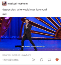 "Love, Depression, and Fuck: masked-mayhem  depression: who would ever love you?  me:  ""My mommy, so shut the fuck up!""  Source: masked-mayhem  112,682 notes <p>You are always loved via /r/wholesomememes <a href=""https://ift.tt/2KvRKHg"">https://ift.tt/2KvRKHg</a></p>"