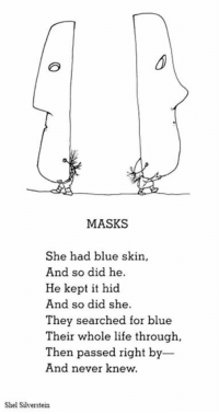Dank, 🤖, and Skins: MASKS  She had blue skin,  And so did he.  He kept it hid  And so did she.  They searched for blue  Their whole life through,  Then passed right by  And never knew.  Shel Silverstein Masks…sad but true!