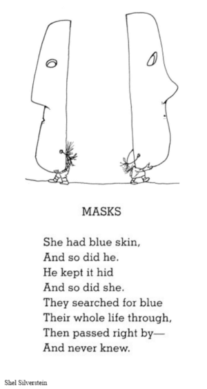 silverstein: MASKS  She had blue skin,  And so did he.  He kept it hid  And so did she.  They searched for blue  Their whole life through,  Then passed right by-  And never knew.  Shel Silverstein