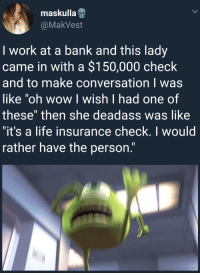 "Life, Target, and Tumblr: maskulla  @MakVest  I work at a bank and this lady  came in with a $150,000 check  and to make conversation I was  oh wow I wish I had one of  these"" then she deadass was like  it's a life insurance check. I would  rather have the person. <p><a href=""http://arandomthot.tumblr.com/post/170286462300/making-conversation-can-be-tougher-than-it-seems"" class=""tumblr_blog"" target=""_blank"">arandomthot</a>:</p><blockquote><p>Making conversation can be tougher than it seems</p></blockquote>"