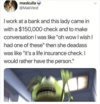 "If you're not following @MEMEZAR you might aswell delete instagram!!: maskulla  @MakVest  I work at a bank and this lady came in  with a $150,000 check and to make  conversation I was like ""oh wow I wishI  had one of these"" then she deadass  was like ""it's a life insurance check. I  would rather have the person."" If you're not following @MEMEZAR you might aswell delete instagram!!"