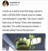 "Life, Wow, and Work: maskulla  @MakVest  I work at a bank and this lady came in  with a $150,000 check and to make  conversation I was like ""oh wow l wish l  had one of these"" then she deadass  was like ""it's a life insurance check.I  would rather have the person. Fatality"