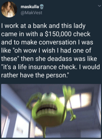 "Bitch, Crying, and Gif: maskulla  @MakVest  I work at a bank and this lady  came in with a $150,000 check  and to make conversation I was  like 'oh wow I wish I had one of  these"" then she deadass was like  it's a life insurance check. I would  rather have the person. clockworkmachineking: the-howling-storm:  skinoutqueen:   shaylahatesyou:   nessaaageee:   arandomthot: Making conversation can be tougher than it seems  This one time at work, I was training someone and the system froze so I decided to have some small talk and I asked her if she had any kids or anything (she was older) and she started crying. She asked me if it was cool if she went to take a walk to get some air and I told her okay because I mean what was I supposed to say? Anyways, she came back clearly still upset and told me that her husband left her for one of her daughters.   After that, I kept all my conversations strictly work related.   👀   Bitch whet"