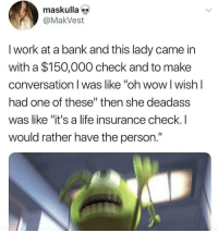 "Life, Wow, and Work: maskulla  @MakVest  I work at a bank and this lady came in  with a $150,000 check and to make  conversation I was like ""oh wow l wish l  had one of these"" then she deadass  was like ""it's a life insurance check.I  would rather have the person."" Well that's awkward.. 😩 https://t.co/X3bhEk5odA"