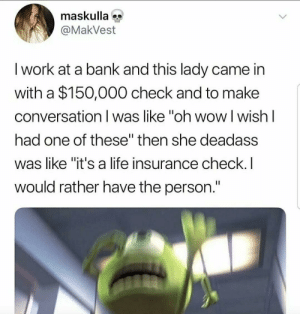 "Life, Wow, and Work: maskulla  @MakVest  I work at a bank and this lady came in  with a $150,000 check and to make  conversation I was like ""oh wow l wish l  had one of these"" then she deadass  was like ""it's a life insurance check.I  would rather have the person."