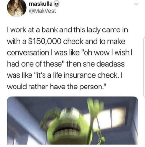 "Life, Wow, and Work: maskulla  @MakVest  l work at a bank and this lady came in  with a $150,000 check and to make  conversation I was like ""oh wow l wish l  had one of these"" then she deadass  was like ""it's a life insurance check.I  would rather have the person."" think twice before saying it out loud"
