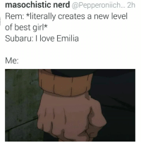 masochistic nerd  @Pepperonlich... 2h  Rem: *literally creates a new level  of best girl*  Subaru: I love Emilia  Me: Lmfao fire meme