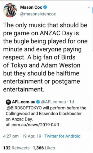 Mason Cox reacts to the AFL's announcement of pre-game entertainment on Anzac Day.   Has AFL HQ got this one wrong?: Mason Cox  @masonsixtencox  The only music that should be  pre game on ANZAC Day is  the bugle being played for one  minute and everyone paying  respect. A big fan of Birds  of Tokyo and Adam Weston  but they should be halftime  entertainment or postgame  entertainment.  AFL.com.au@AFLcomau 1d  .@BIRDSOFTOKYO will perform before the  Collingwood and Essendon blockbuster  on Anzac Day.  afl.com.au/news/2019-04-1  4:27 pm 19 Apr. 19 Twitter for Android  132 Retweets 1,366 Likes Mason Cox reacts to the AFL's announcement of pre-game entertainment on Anzac Day.   Has AFL HQ got this one wrong?