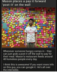 """Part 4-4! randomwednesday tumblr tumblrtextpost kindness charity healtheworld: Mason places a pay it forward  post-it"""" on the wall  OSas  Whenever someone hungry comes in they  can just grab a post it off the wall to pay for  their meal. Mason's restaurant feeds around  40 homeless people every day.  I think this is awesome! If you want more info  on this guy, you can google it. He's all over  the interwebs. Part 4-4! randomwednesday tumblr tumblrtextpost kindness charity healtheworld"""