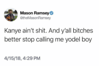 Pull up @kanyewest: Mason Ramsey  @theMasonRamsey  Kanye ain't shit. And y'all bitches  better stop calling me yodel boy  4/15/18, 4:29 PM Pull up @kanyewest