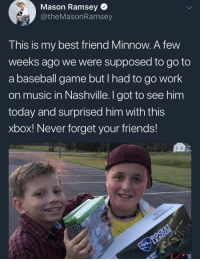<p>Mason Ramsey aka the Walmart yodelling kid and his best friend.</p>: Mason Ramsey  @theMasonRamsey  This is my best friend Minnow. A few  weeks ago we were supposed to go to  a baseball game but I nad to go work  on music in Nashville. I got to see him  today and surprised him with this  xbox! Never forget your friends! <p>Mason Ramsey aka the Walmart yodelling kid and his best friend.</p>