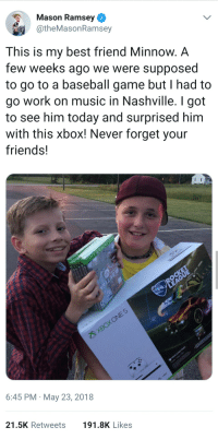 "<p>Using his fame for good via /r/wholesomememes <a href=""https://ift.tt/2IK0vJF"">https://ift.tt/2IK0vJF</a></p>: Mason Ramsey  @theMasonRamsey  This is my best friend Minnow. A  few weeks ago we were supposed  to go to a baseball game but I had to  go work on music in Nashville. I got  to see him today and surprised him  with this xbox! Never forget your  friends!  3  6:45 PM May 23, 2018  21.5K Retweets  191.8K Likes <p>Using his fame for good via /r/wholesomememes <a href=""https://ift.tt/2IK0vJF"">https://ift.tt/2IK0vJF</a></p>"