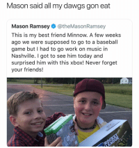 S-O Mason 💯💯 👉🏽(via: Designerboyzz-Twitter): Mason said all my dawgs gon eat  Mason Ramsey@theMasonRamsey  This is my best friend Minnow. A few weeks  ago we were supposed to go to a baseball  game but I had to go work on music in  Nashville. I got to see him today and  surprised him with this xbox! Never forget  your friends! S-O Mason 💯💯 👉🏽(via: Designerboyzz-Twitter)