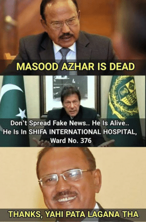 😂: MASOOD AZHAR IS DEAD  Don't Spread Fake News.. He Is Alive..  He Is In SHIFA INTERNATIONAL HOSPITAL,  Ward No. 376  THANKS, YAHI PATA LAGANA THA 😂