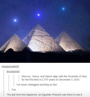 Mercury, Moon, and Saturn: masqueradehfx  bl-ossomed  bl-ossomed  Mercury, Venus, and Saturn align with the Pyramids of Giza  for the first time in 2,737 years on December 3, 2012  i've never reblogged anything so fast  Fav  The last time this happened, an Egyptian Pharaoh was there to see it. Remember when the brightest stars in the sky were like right next to the moon?