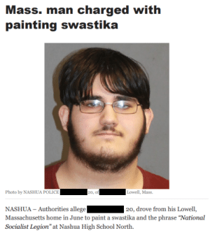 """Police, School, and Home: Mass. man charged with  painting swastika  Photo by NASHUA POLICE  20, of  Lowell, Mass.  NASHUA - Authorities allege  Massachusetts home in June to paint a swastika and the phrase """"National  Socialist Legion"""" at Nashua High School North.  20, drove from his Lowell, Absolute specimen of genetic superiority drives across state lines to deface a highschool with Nazi symbols."""