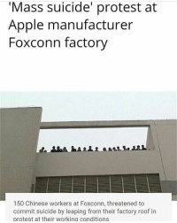 Apple, Memes, and Protest: Mass suicide' protest at  Apple manufacturer  Foxconn factory  150 Chinese workers at Foxconn, threatened to  commit suicide by leaping from their factory roof in  protest at their working conditions I remember i saw a documentary about these chopsticks who make our apple products and how many of them jump to suicide but they have large nets around the building to prevent from achieving death. bro they make like 8 zeni an hour