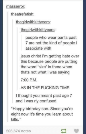 """Kilts, the clothing of men.omg-humor.tumblr.com: masserror:  theatrefetish:  thegirlwithkittyears:  thegirlwithkittyears:  people who wear pants past  7 are not the kind of people i  associate with  jesus christ i'm getting hate over  this because people are putting  the word 'size' in there when  thats not what i was saying  7:00 P.M.  AS IN THE FUCKING TIME  I thought you meant past age 7  and I was rly confused  """"Happy birthday son. Since you're  eight now it's time you learn about  kilts.""""  206,674 notes Kilts, the clothing of men.omg-humor.tumblr.com"""