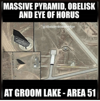 Memes, Soon..., and Army: MASSIVE PYRAMID, OBELISK  AND EYE OF HORUS  @4biddenknowledge  AT GROOM LAKE AREA 51 Massive Pyramid, Obelisk, and EyeOfHorus at GroomLake AKA Area51. This is one of the most TopSecret military bases in the world. You have to ask yourself who still controls this planet. TimeMagazine: We may have to give thanks to the space program, but who gave us such innovations as the StealthFighter and Kevlar? Aliens, of course. Conspiracy theorists believe that the remains of crashed UFO spacecrafts are stored at Area 51, an Air Force base about 150 miles from LasVegas, where government scientists reverse-engineer the aliens' highly advanced technology. Fodder for this has come from a variety of supposed UFO sightings in the area and testimony from a retired Army colonel who says he was given access to extraterrestrial materials gathered from an alien spacecraft that crashed in Roswell, N.M. Some believe that the government studies TimeTravel at Area 51, also known as Groom Lake or Dreamland. 4biddenknowledge There are military personnel that don't even know these modern day replicas exists. And they have no idea what goes on in these buildings. I recently took a trip to the area and came away with some amazing photos that have been analyzed and are being used in a new documentary coming soon. 4biddenknowledge