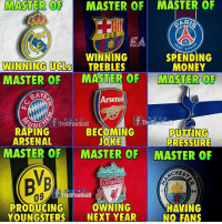 Arsenal, Memes, and Money: MASTER OF MASTER OF MASTER OF  ARIS  FCB  T GER  WINNING  WINNING UCLS TREBLES  SPENDING  MONEY  MASTER OF MASTER OF MASTER OF  Arsenal  R E A L  REAL  BECOMING  JOKE  MASTER OF MASTER OF MASTER OF  UNCT TrollFoothall  RAPING  ARSENAL  PRESSURE  CHES  YOULL NEVER  LIVERPOOL  rolfootiall  94  09  OWNING  PRODUCING  YOUNGSTERS NEXT YEAR  HAVING  NO FANS True!