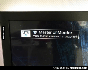 And my mom told me I wouldn't amount to anything…omg-humor.tumblr.com: Master of Mordor  You have earned a trophy!  FUNNY STUFF ON MEMEPIX.COM  MEMEPIX.COM And my mom told me I wouldn't amount to anything…omg-humor.tumblr.com