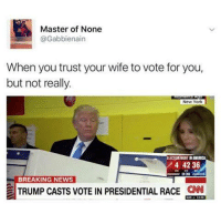 Trust nobody, not even your wife: Master of None  Gabbienain  When you trust your wife to vote for you,  but not really.  New York  ELECTONNIGHTN AMERICA  4 4236  BREAKING NEWS  TRUMP CASTS VOTE IN PRESIDENTIAL RACE CNN Trust nobody, not even your wife