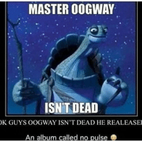 Mr T Dead: MASTER OOGWAY  ISN'T DEAD  K GUYS OOGWAY ISNT DEAD HE REALEASE  An album called no pulse