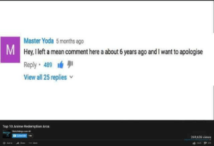 YouTube redemption: Master Yoda 5months ago  Hey, I left a mean comment here a about 6 years ago and l want to apologise  Reply. 489 lá  View all 25 replies v  IM  Top 10 Anime Redemption Arcs  269,636 views YouTube redemption