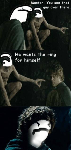 Dank, Meme, and The Ring: Master. You see that  guy over there  He wants the ring  for himself One meme to dank them all
