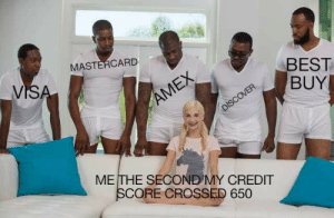 Best Buy, MasterCard, and Amex: MASTERCARD  VISA  BEST  BUY  AMEX  DISCOVER  METHE SECOND MY CREDIT  SCORE CROSSED 650 It's what it's