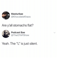 """Af, Bae, and Memes: Masturbae  @KhocolateKhaos  Are y'all stomachs flat?  Podcast Bae  @TheOTAPShow  Yeah. The""""L"""" is just silent. Accurate AF"""