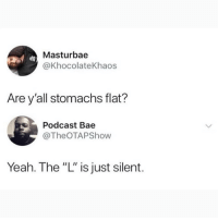 "Bae, Memes, and Yeah: Masturbae  @KhocolateKhaos  Are y'all stomachs flat?  Podcast Bae  @TheOTAPShow  Yeah. The ""L"" is just silent. I know I say this a lot, but @BestMemes actually has the best memes 😂"